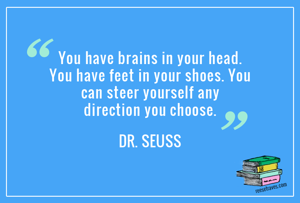 """""""You have brains in your head. You have feet in your shoes. You can steer yourself any direction you choose."""" Dr. Seuss"""