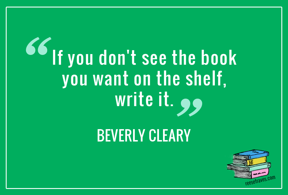 """If you don't see the book you want on the shelf, write it."" Beverly Cleary quote"